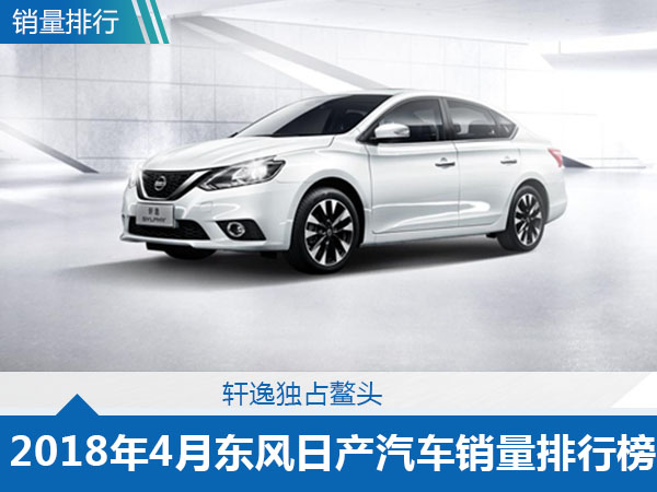 2018年4月东风日产汽车销量排行榜轩逸独占鳌头